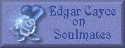 Click here to read what Edgar Cayce said about Soulmates.
